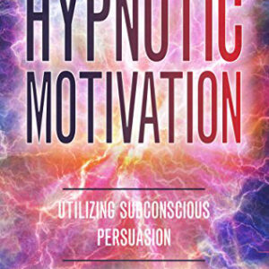 Hypnotic Motivation: Utilizing Subconscious Persuasion - Paperback